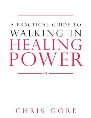 A Practical Guide to Walking in Healing Power - eBook  -     By: Chris Gore