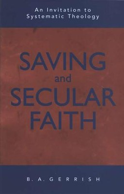 Saving & Secular Faith: An Invitation to Systematic Theology  -     By: B.A. Gerrish