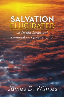 Salvation Elucidated: In-Depth Scriptural Examination of Redemption - eBook  -     By: James Wilmes