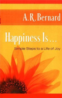 Happiness Is . . .: Simple Steps to a Life of Joy    -     By: A.R. Bernard