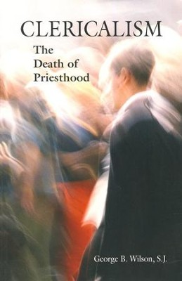 Clericalism: The Death of Priesthood  -     By: George B. Wilson S.J.