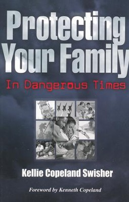 Protecting Your Family In Dangerous Times  -     By: Kellie Copeland Swisher