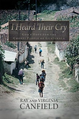 I Heard Their Cry: Gods Hope for the Chorti People of Guatemala - eBook  -     By: Ray Canfield, Virginia Canfield
