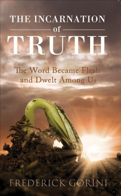 The Incarnation of Truth: The Word Became Flesh and Dwelt Among Us - eBook  -     By: Frederick Gorini