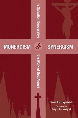 Monergism or Synergism: Is Salvation Cooperative or the Work of God Alone?  -     By: Daniel Kirkpatrick