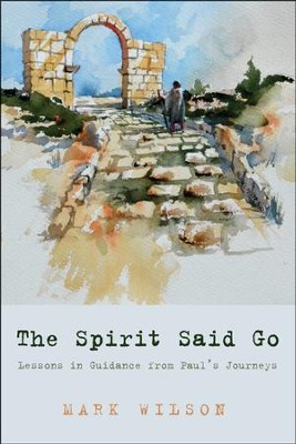 The Spirit Said Go: Lessons in Guidance from Paul's Journeys  -     By: Mark Wilson