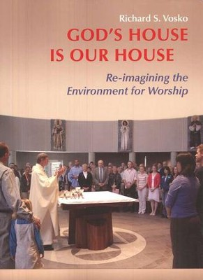 God's House Is Our House: Re-imagining the Environment for Worship  -     By: Richard S. Vosko