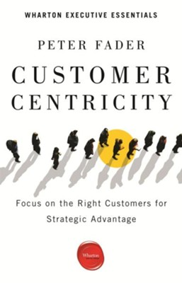 Customer Centricity: Focus on the Right Customers for Strategic Advantage  -     By: Peter Fader