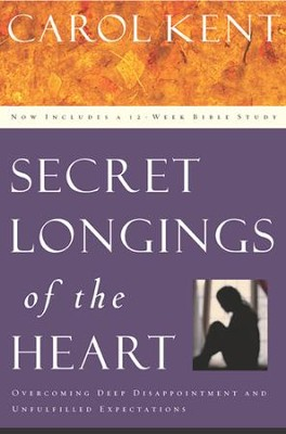 Secret Longings of the Heart: Overcoming Deep Disappointment and Unfulfilled Expectations Now Includes a 12-Week Bible Study - eBook  -     By: Carol Kent