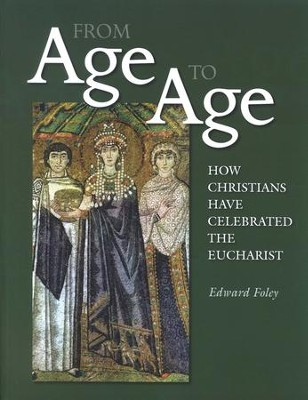 From Age to Age: How Christians Have Celebrated the Eucharist  -     By: Edward Foley