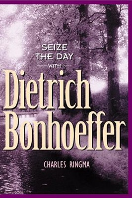 Seize the Day - with Dietrich Bonhoeffer: A 365 Day Devotional - eBook  -     By: Charles R. Ringma
