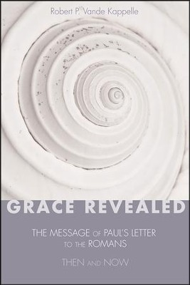 Grace Revealed: The Message of Paul's Letter to the Romans-Then And Now  -     By: Robert P. Vande Kappelle