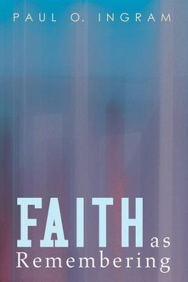 Faith as Remembering  -     By: Paul O. Ingram
