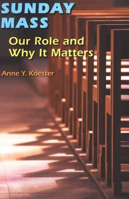 Sunday Mass: Our Role and Why It Matters  -     By: Anne Y. Koester