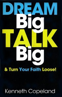 Dream Big, Talk Big: And Turn Your Faith Loose!  -     By: Kenneth Copeland