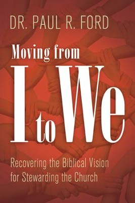 Moving from I to We: Recovering the Biblical Vision for Stewarding the Church - eBook  -     By: Paul R. Ford