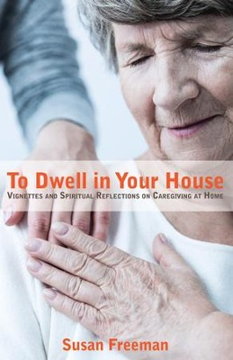 To Dwell in Your House: Vignettes and Spiritual Reflections on Caregiving at Home  -     By: Susan Freeman