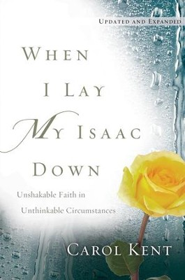 When I Lay My Isaac Down [repack]: Unshakable Faith in Unthinkable Circumstances - eBook  -     By: Carol Kent