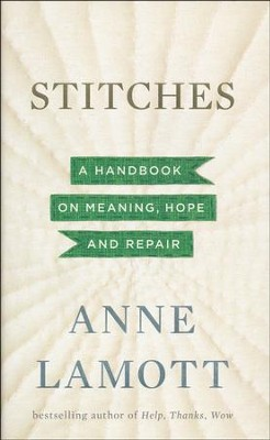 Stitches: A Handbook on Meaning, Hope, and Repair   -     By: Anne Lamott