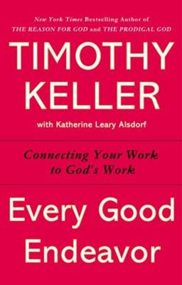 Every Good Endeavor: Connecting Your Work to God's Work  -     By: Timothy Keller, Katherine Leary Alsdorf