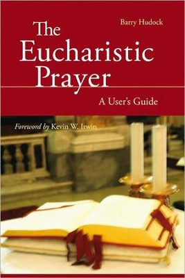 The Eucharistic Prayer: A User's Guide  -     By: Barry Hudock