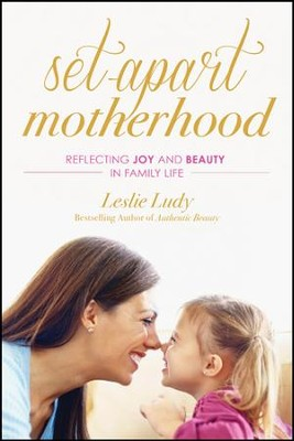 Set-Apart Motherhood: Reflecting Joy and Beauty in Family Life - eBook  -     By: Leslie Ludy