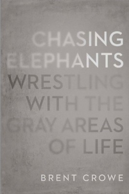 Chasing Elephants: Wrestling with the Gray Areas of Life - eBook  -     By: Brent Crowe