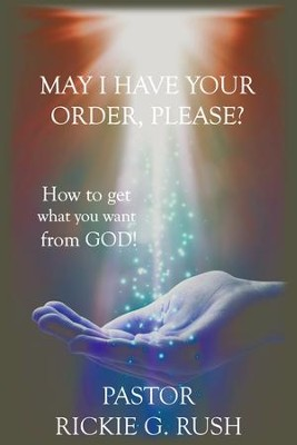 May I Have Your Order, Please?: How to get what you want from God! - eBook  -     By: Rickie Rush