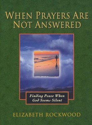 When Prayers Are Not Answered: Finding Peace When God Seems Silent  -     By: Elizabeth Rockwood