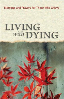 Living with Dying: Blessings and Prayers for Those Who Grieve  -