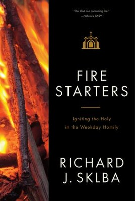 Fire Starters : Igniting the Holy in the Weekday Homily  -     By: Bishop Richard J. Sklba