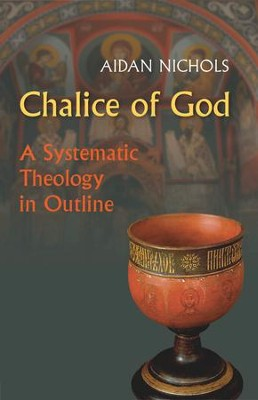 Chalice of God: A Systematic Theology in Outline  -     By: J.C. Aidan Nicholas
