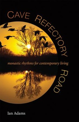 Cave, Refectory, Road : Monastic Rhythms for Contemporary Living  -     By: Ian Adams