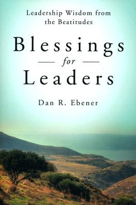 Blessings for Leaders: Leadership Wisdom from the Beatitudes  -     By: Dan R. Ebener