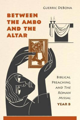 Between the Ambo and the Altar: Biblical Preaching and The Roman Missal, Year B  -     By: Guerric DeBona