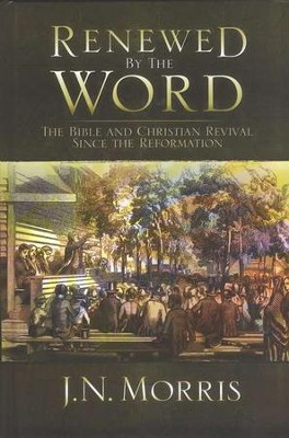 Renewed by the Word: The Bible and Christian Revival since the Reformation  -     By: J.N. Morris