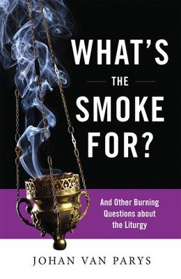 What's the Smoke For? And Other Burning Questions About the Liturgy  -     By: Johan Van Parys