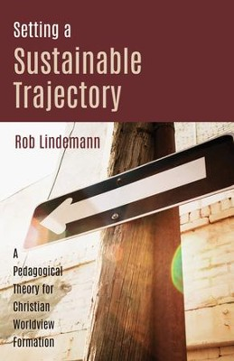 Setting a Sustainable Trajectory: A Pedagogical Theory for Christian Worldview Formation  -     By: Rob Lindemann