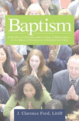 Baptism: A Divider of Churches and a Cause of MartyrdomIs It a Basis of Division or a Solution for Unity - eBook  -     By: J. Clarence Ford