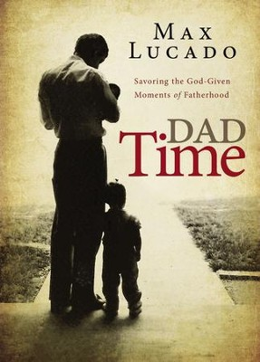 Dad Time: Savoring the God-Given Moments of Fatherhood - eBook  -     By: Max Lucado