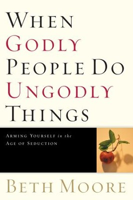 When Godly People Do Ungodly Things: Finding Authentic Restoration in the Age of Seduction - eBook  -     By: Beth Moore