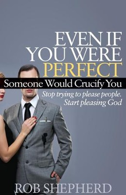 Even If You Were Perfect, Someone Would Crucify You: Stop trying to please people. Start pleasing God - eBook  -     By: Rob Shepherd