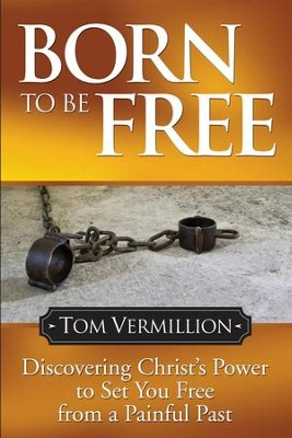 Born To Be Free: Discovering Christ's Power to Set You Free from a Painful Past - eBook  -     By: Tom Vermillion