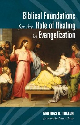 Biblical Foundations for the Role of Healing in Evangelization  -     By: Mathias D. Thelen