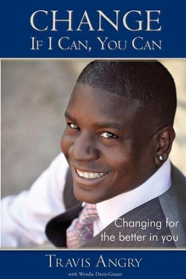 Change: If I Can, You Can: Changing for the Better in You - eBook  -     By: Travis Angry, Wendie Davis-Grauer