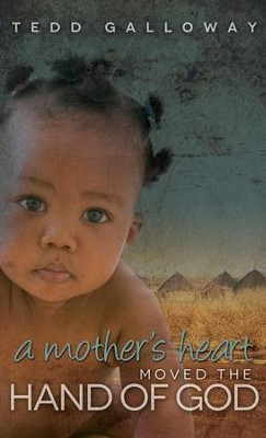 A Mother's Heart Moved the Hand of God - eBook  -     By: Tedd A. Galloway