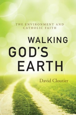 Walking God's Earth: The Environment and Catholic Faith  -     By: David Cloutier