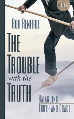 The Trouble With the Truth Leader Guide: Balancing Truth and Grace - eBook  -     By: Rob Renfroe