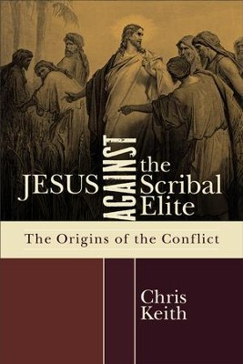 Jesus against the Scribal Elite: The Origins of the Conflict - eBook  -     By: Chris Keith