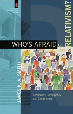 Who's Afraid of Relativism? (The Church and Postmodern Culture): Community, Contingency, and Creaturehood - eBook  -     By: James K.A. Smith